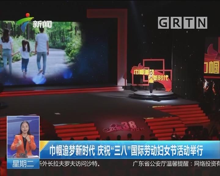 """巾帼追梦新时代 庆祝""""三八""""国际劳动妇女节活动举行"""