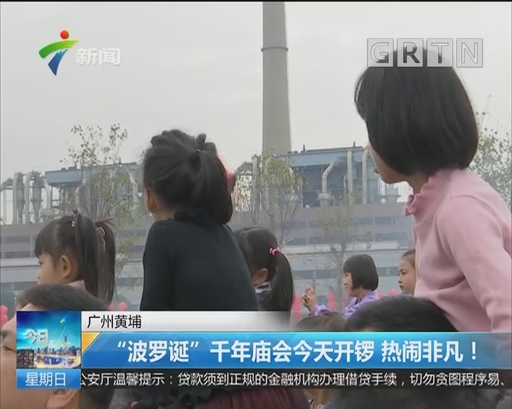 """广州黄埔:""""波罗诞""""千年庙会今天开锣 热闹非凡!"""