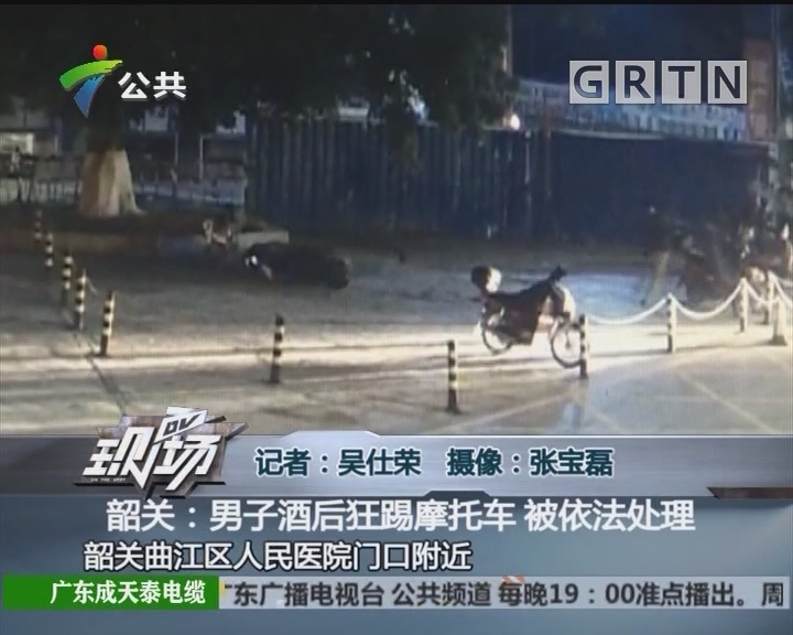 韶关:男子酒后狂踢摩托车 被依法处理