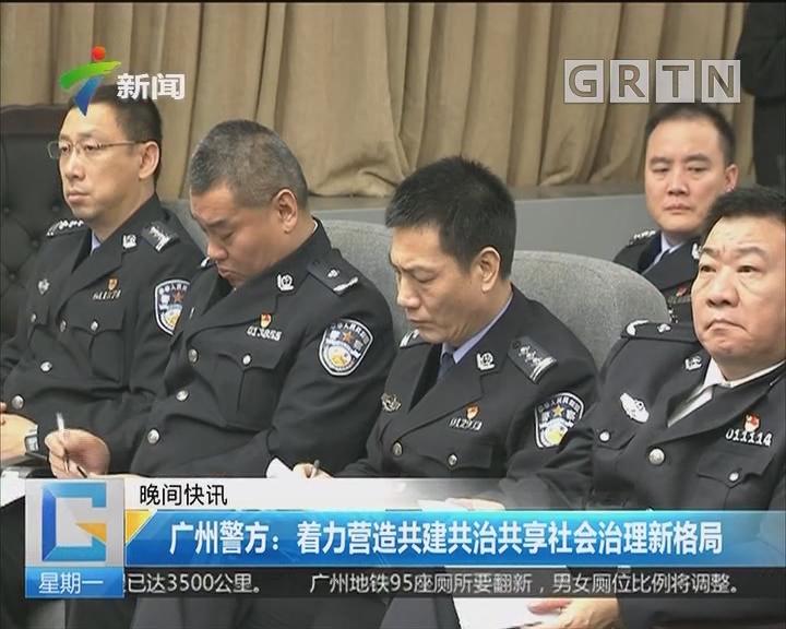 广州警方:着力营造共建共治共享社会治理新格局