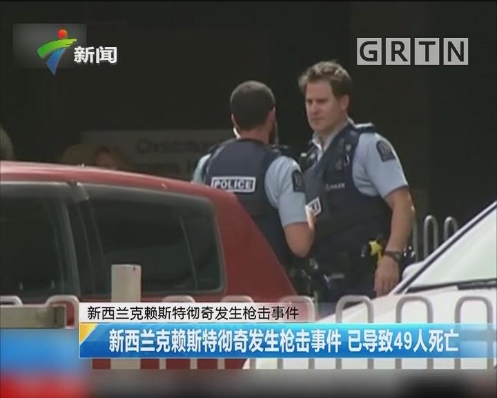 新西兰克赖斯特彻奇发生枪击事件:新西兰克赖斯特彻奇发生枪击事件 已导致49人死亡