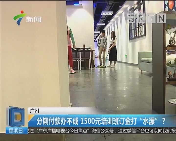 """广州:分期付款办不成 1500元培训班订金打""""水漂""""?"""
