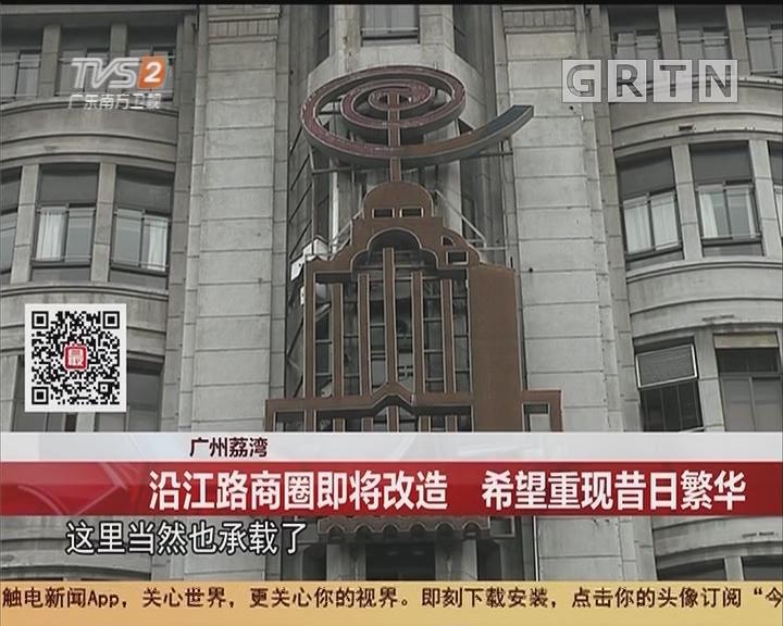 广州荔湾:沿江路商圈即将改造 希望重现昔日繁华