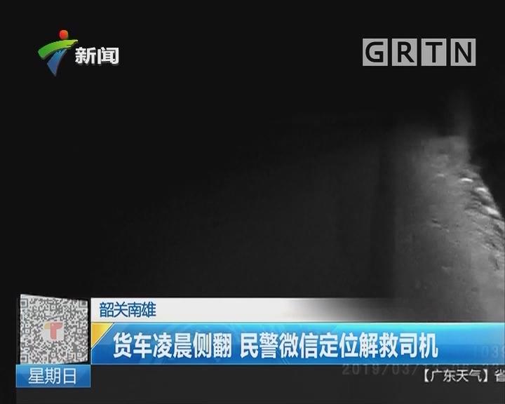 韶关南雄:货车凌晨侧翻 民警微信定位解救司机