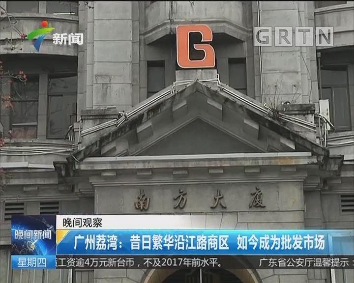 广州荔湾:昔日繁华沿江路商区 如今成为批发市场