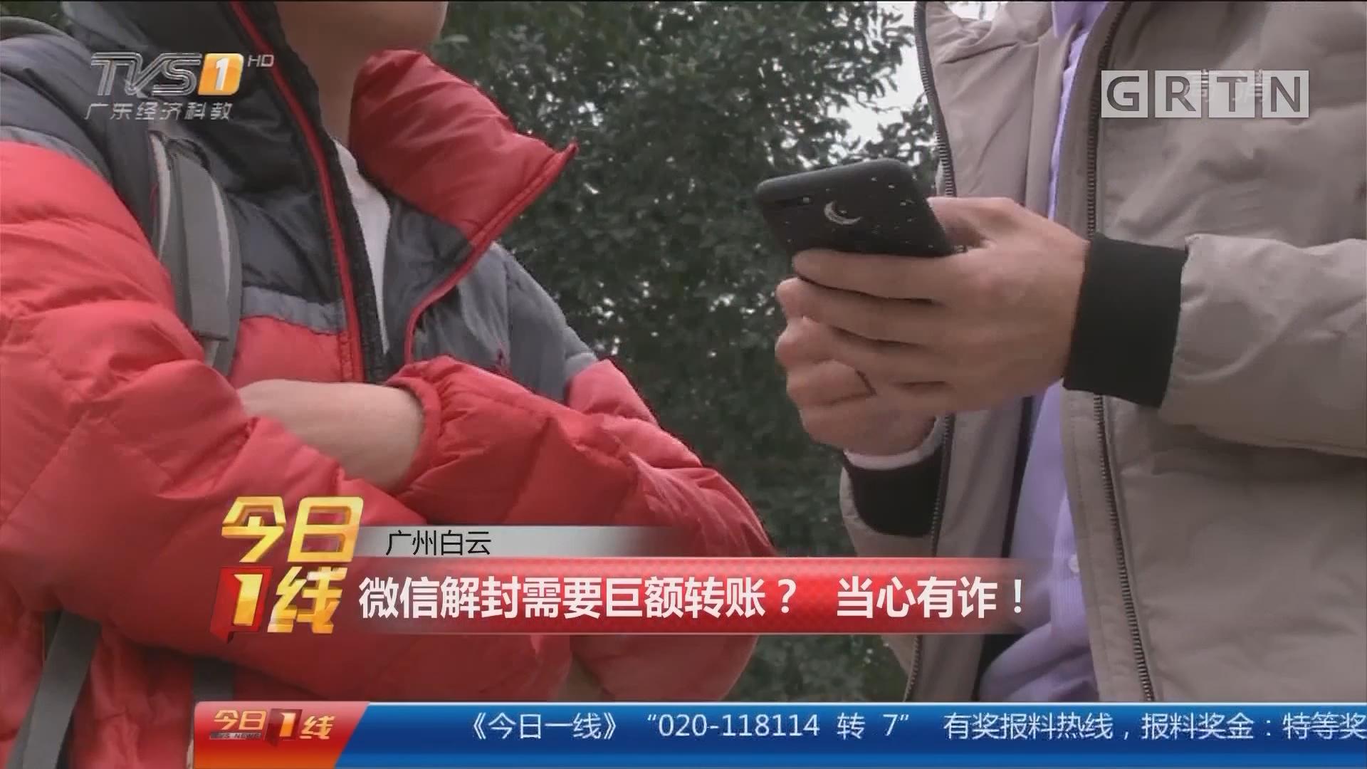 广州白云:微信解封需要巨额转账? 当心有诈!