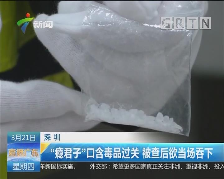 """深圳:""""瘾君子""""口含毒品过关 被查后欲当场吞下"""