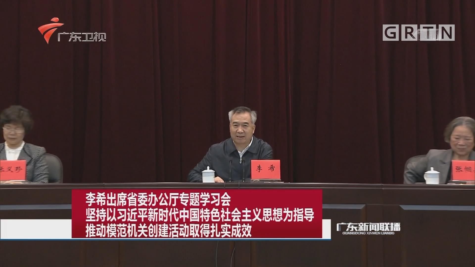 李希出席省委办公厅专题学习会 坚持以习近平新时代中国特色社会主义思想为指导 推动模范机关创建活动取得扎实成效