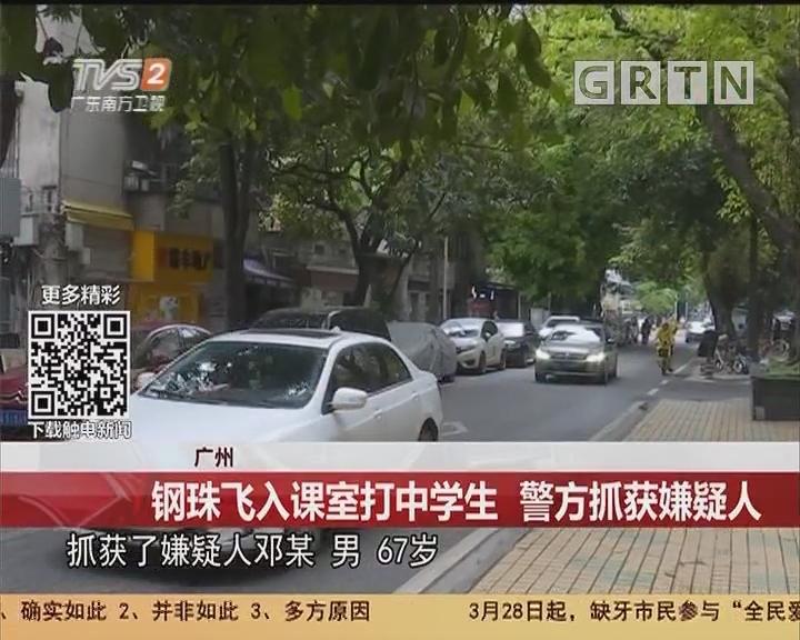广州:钢珠飞入课堂打中学生 警方抓获嫌疑人