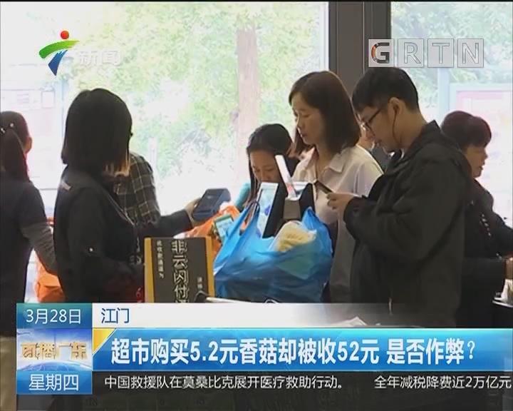 江门:超市购买5.2元香菇却被收52元 是否作弊?