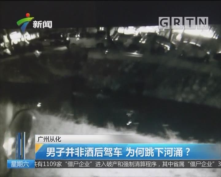 广州从化 男子并非酒后驾车 为何跳下河涌?