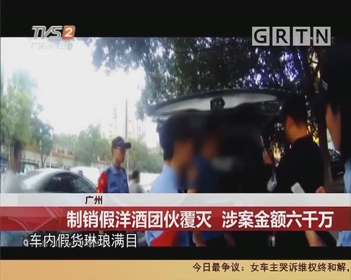 广州:制销假洋酒团伙覆灭 涉案金额六千万