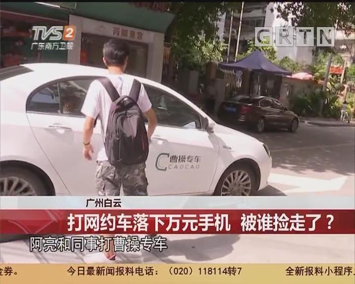 广州白云:打网约车落下万元手机 被谁捡走了?
