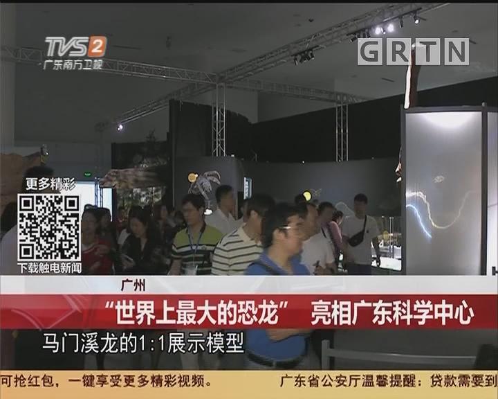 """广州:""""世界上最大的恐龙"""" 亮相广东科学中心"""