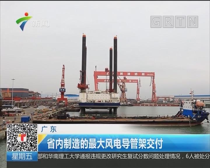 广东:省内制造的最大风电导管架交付