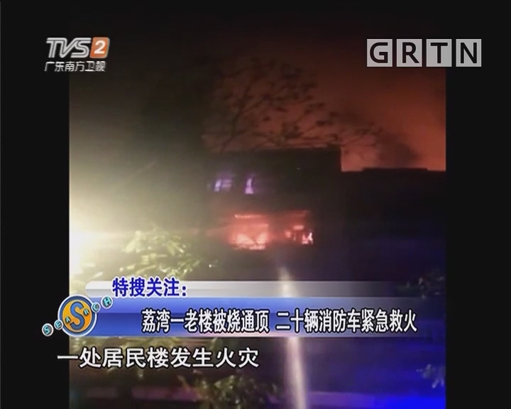 荔湾一老楼被烧通顶 二十辆消防车紧急救火