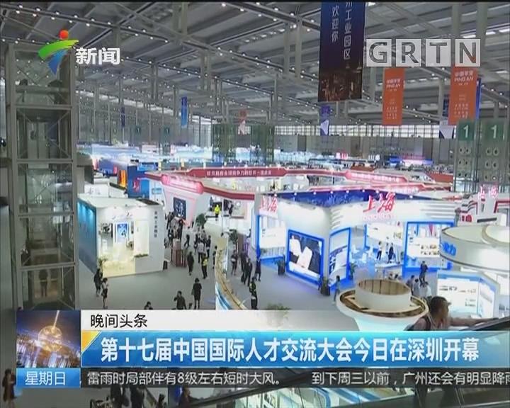 第十七届中国国际人才交流大会今日在深圳开幕