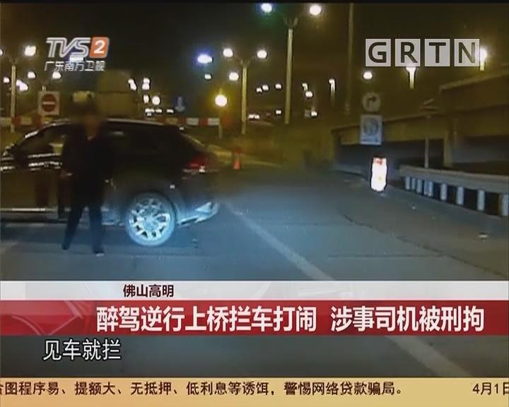 佛山高明:醉驾逆行上桥拦车大闹 涉事司机被刑拘