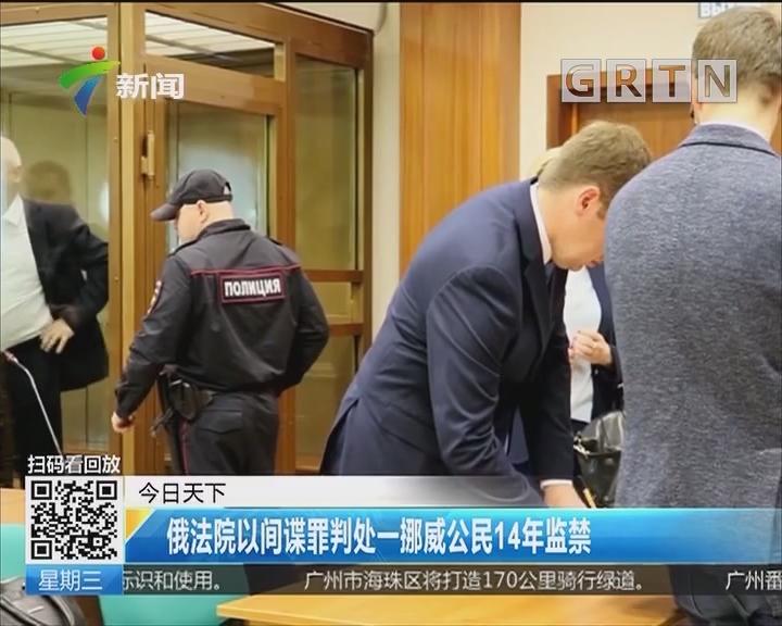 俄法院以间谍罪判处一挪威公民14年监禁