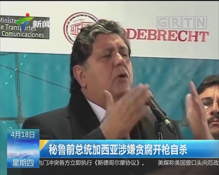 秘鲁前总统加西亚涉嫌贪腐开枪自杀