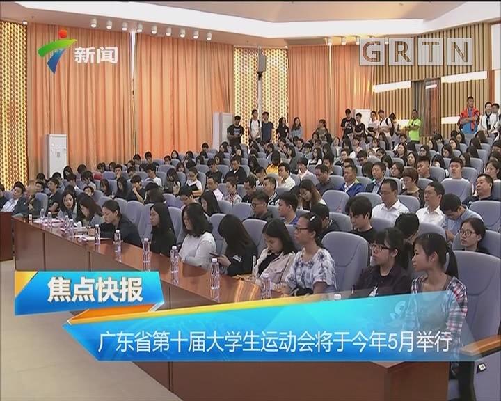 广东省第十届大学生运动会将于今年5月举行