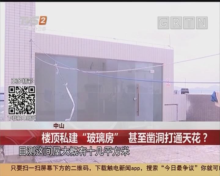 """中山:楼顶私建""""玻璃房"""" 甚至凿洞打通天花?"""