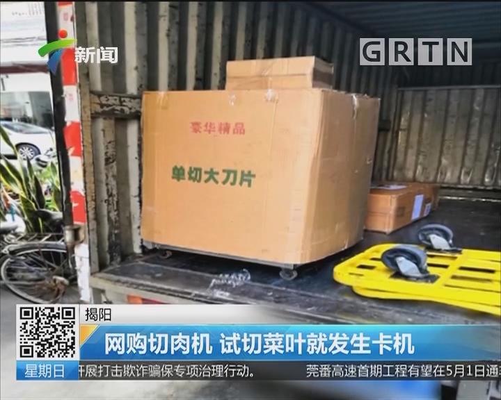 揭阳:网购切肉机 试切菜叶就发生卡机