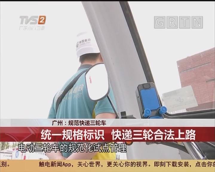 广州:规范快递三轮车 统一规格标识 快递三轮合法上路
