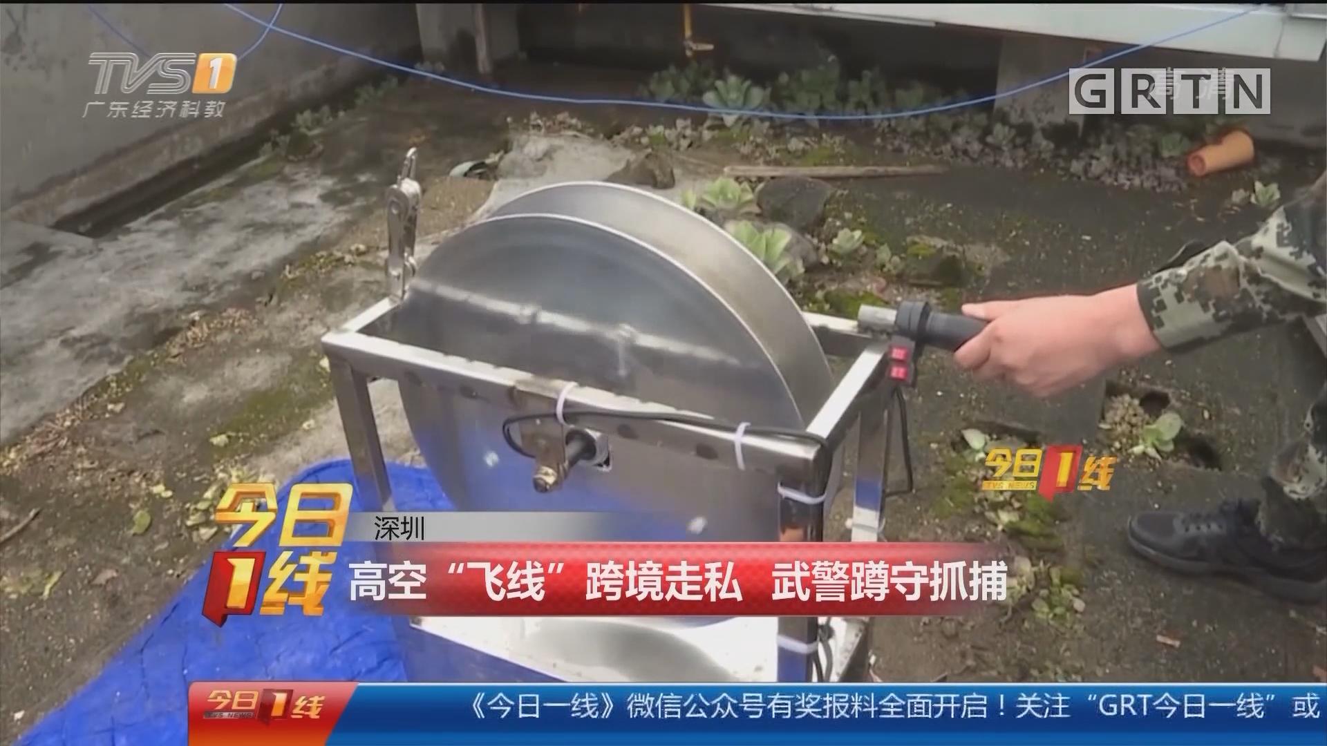 """深圳:高空""""飞线""""跨境走私 武警蹲守抓捕"""