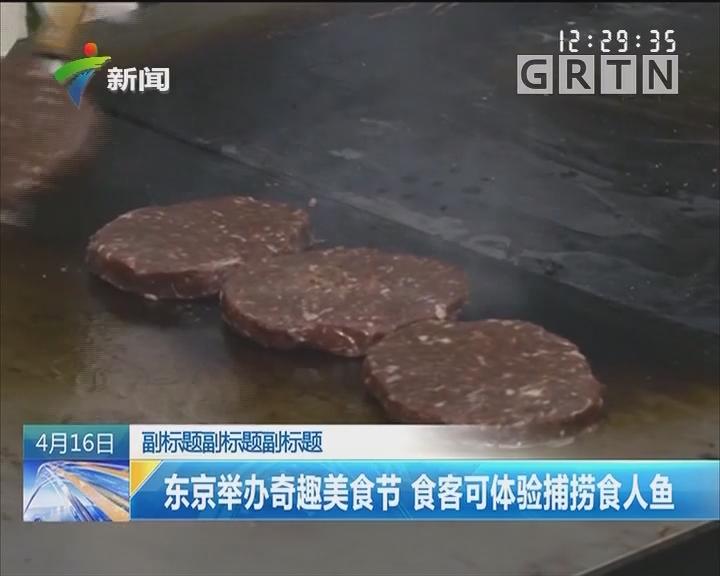 东京举办奇趣美食节 食客可体验捕捞食人鱼