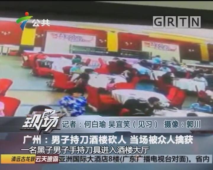 广州:男子持刀酒楼砍人 当场被众人擒获