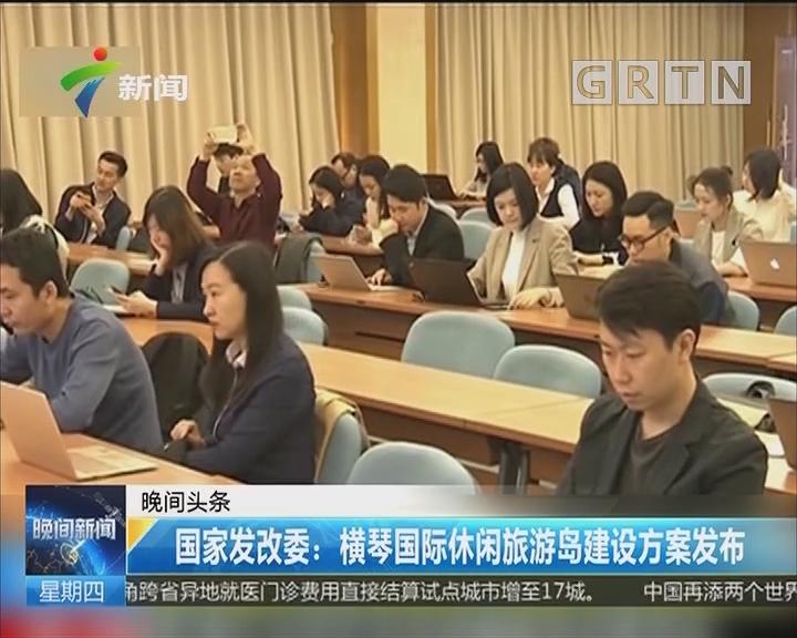 国家发改委:横琴国际休闲旅游岛建设方案发布