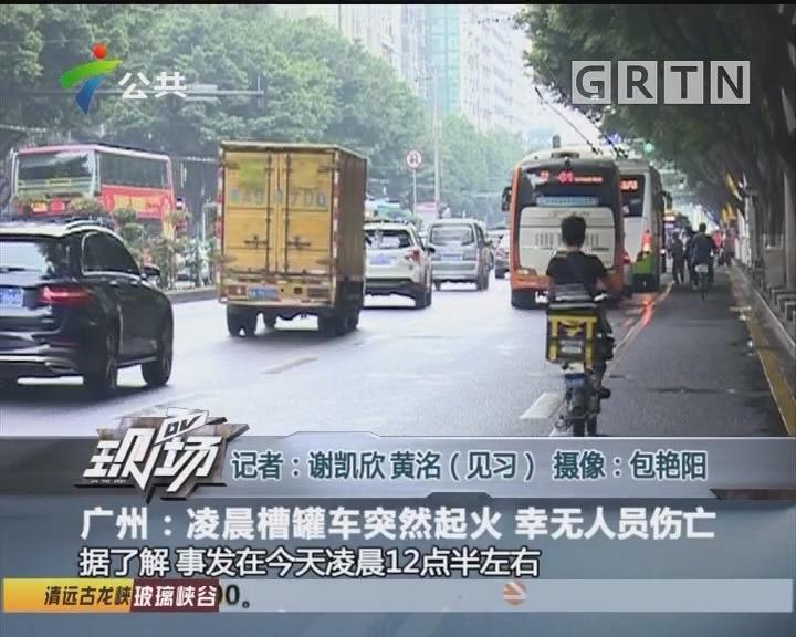 广州:凌晨槽罐车突然起火 幸无人员伤亡
