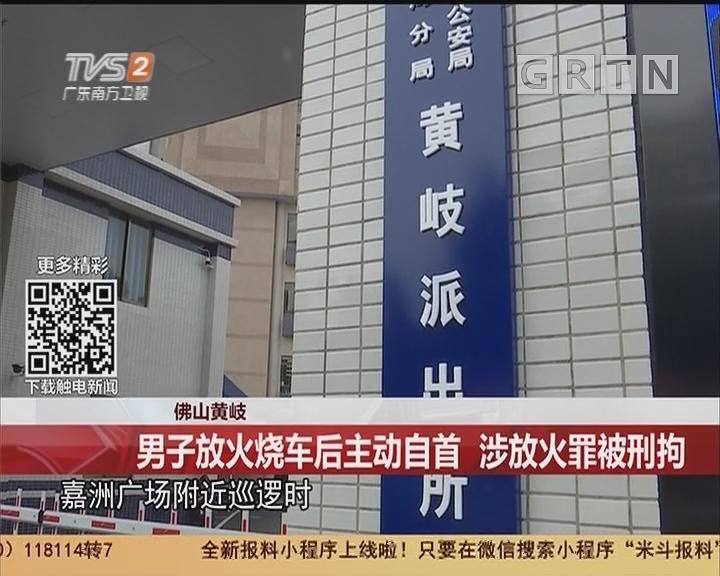 佛山黄岐:男子放火烧车后主动自首 涉放火罪被刑拘