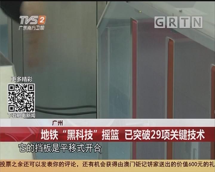 """广州:地铁""""黑科技""""摇篮 已突破29项关键技术"""