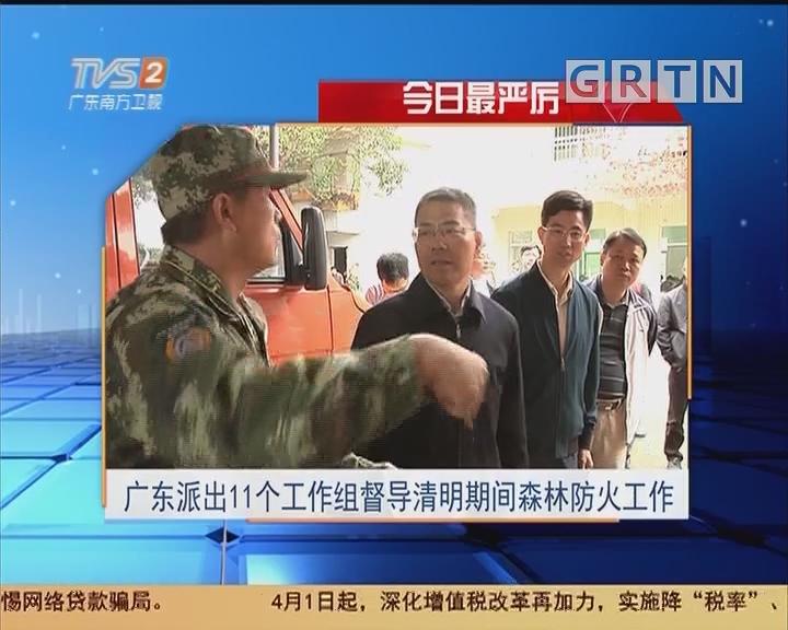 今日最严厉:广东派出11个工作组督导清明期间森林防火工作