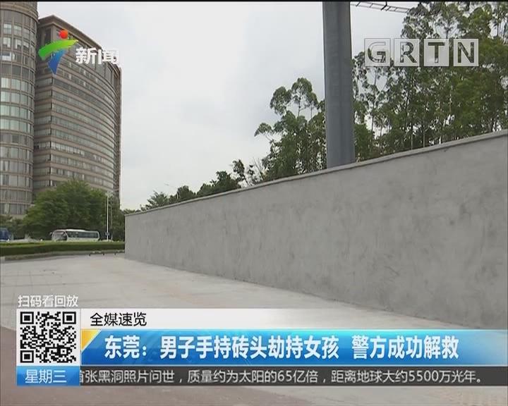 东莞:男子手持砖头劫持女孩 警方成功解救