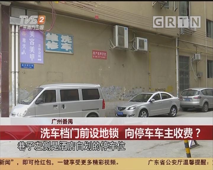 广州番禺:洗车档门前设地锁 向停车车主收费?