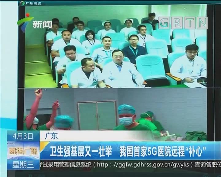 """广东:卫生强基层又一壮举 我国首家5G医院远程""""补心"""""""