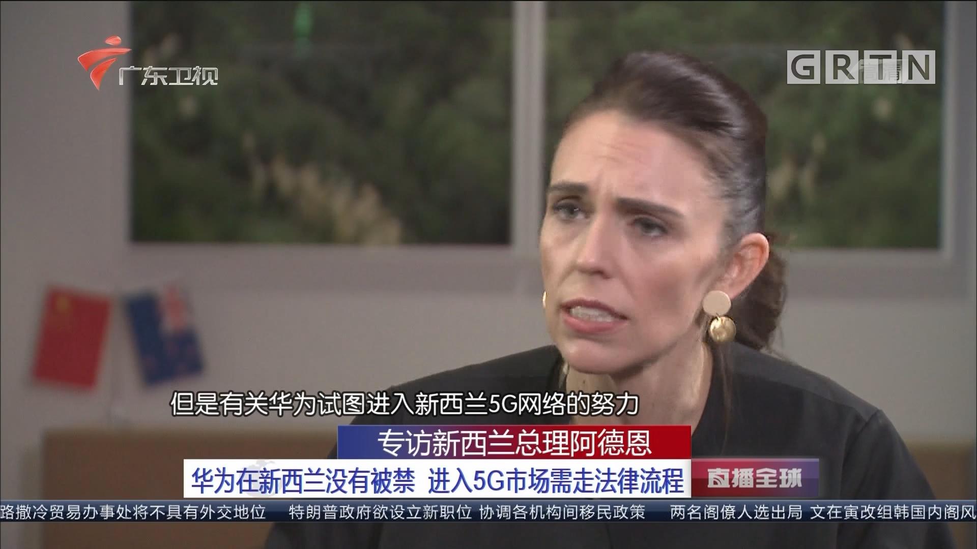 专访新西兰总理阿德恩:华为在新西兰没有被禁 进入5G市场需走法律流程