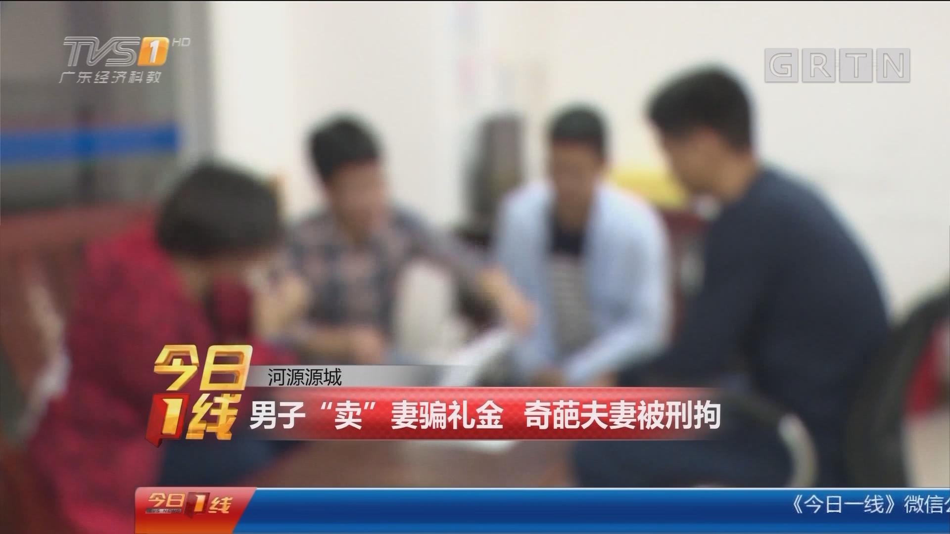 """河源源城:男子""""卖""""妻骗礼金 奇葩夫妻被刑拘"""