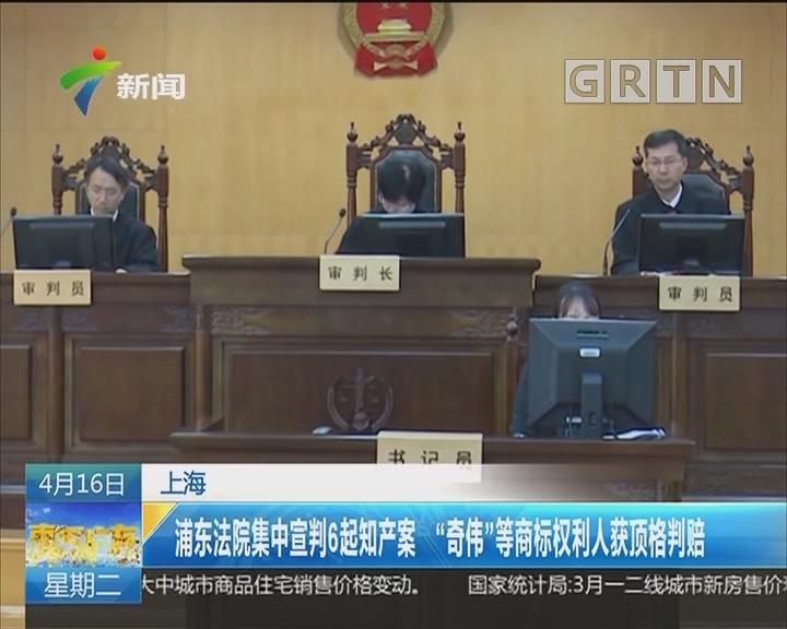"""上海:浦东法院集中宣判6起知产案 """"奇伟""""等商标权利人获顶格判赔"""