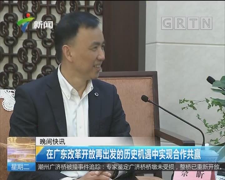 在广东改革开放再出发的历史机遇中实现合作共赢