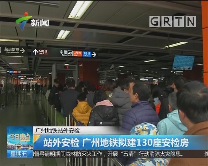 广州地铁站外安检: 站外安检 广州地铁拟建130座安检房