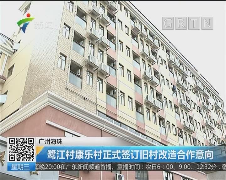 广州海珠:鹭江村康乐村正式签订旧村改造合作意向