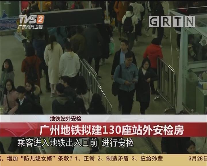 地铁站外安检:广州地铁拟建130座站外安检房