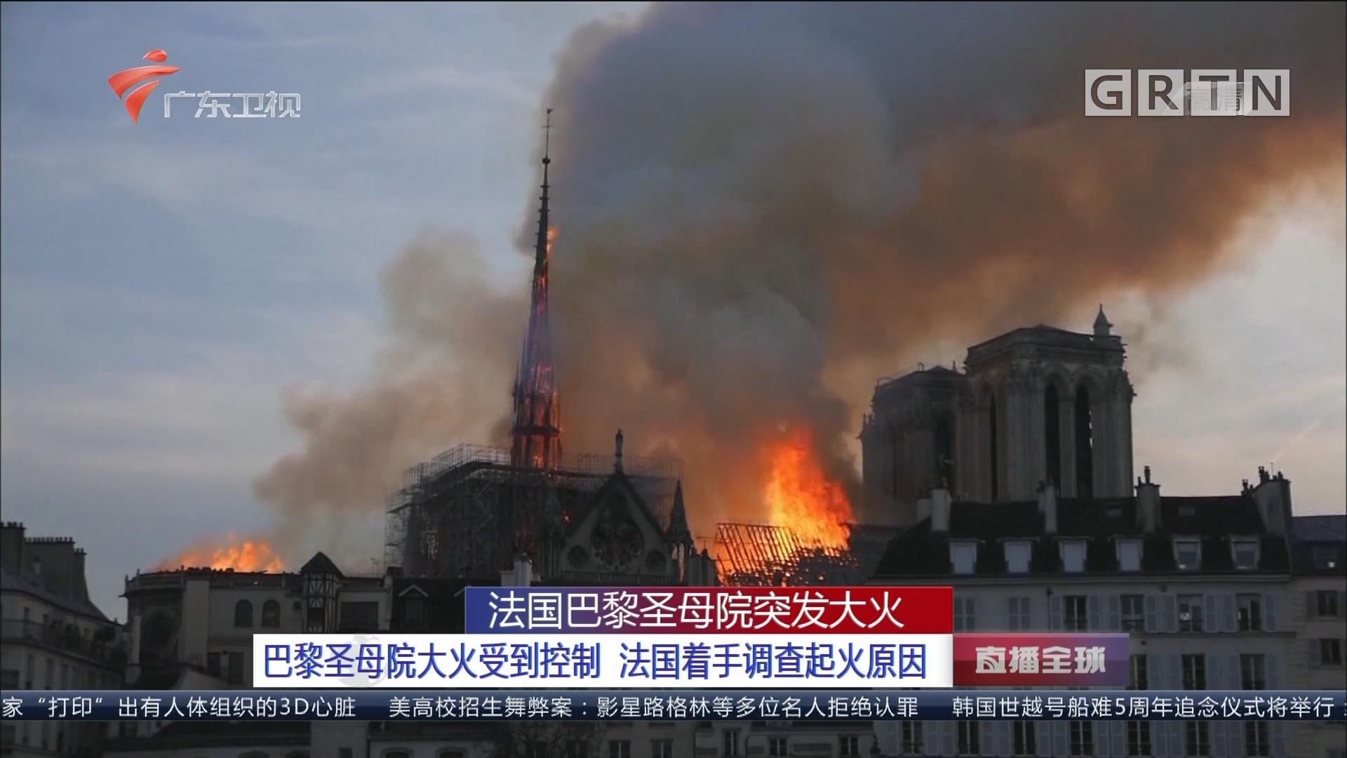 法国巴黎圣母院突发大火:巴黎圣母院大火受到控制 法国着手调查起火原因