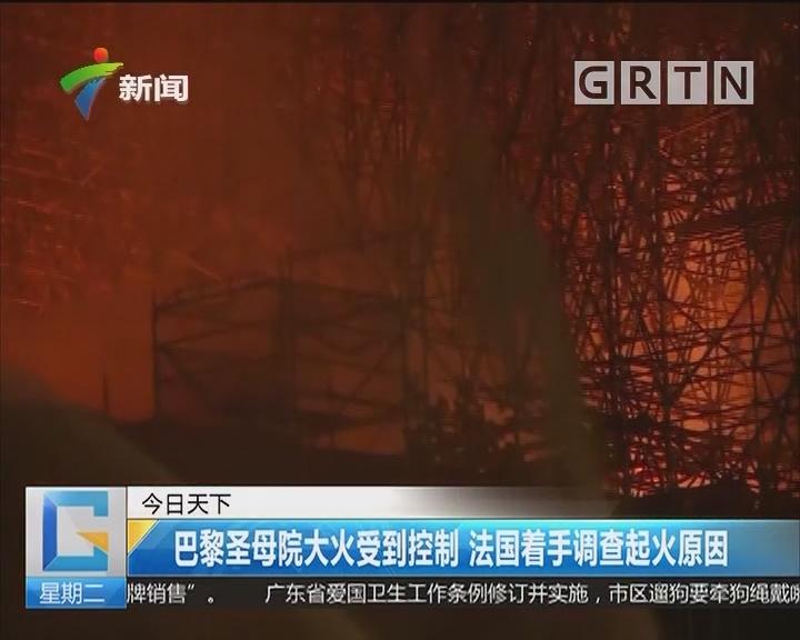 巴黎圣母院大火受到控制 法国着手调查起火原因