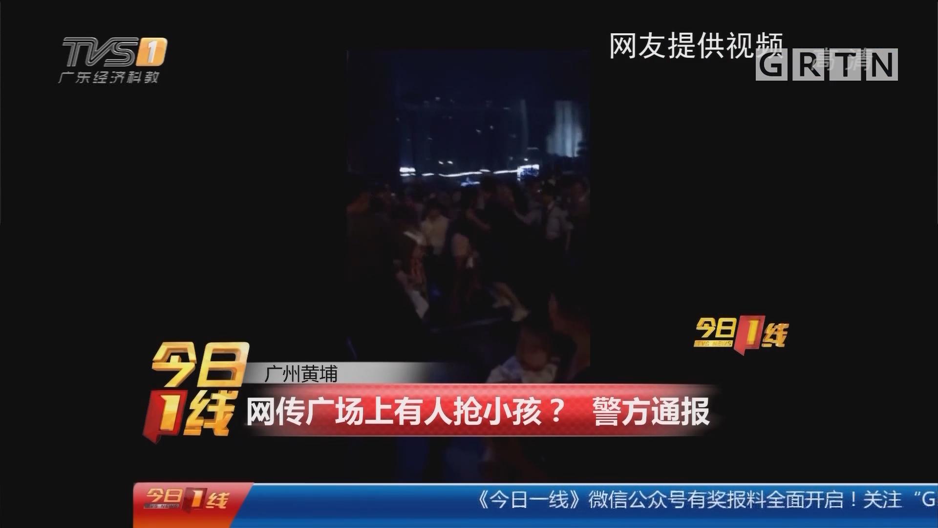 广州黄埔:网传广场上有人抢小孩? 警方通报