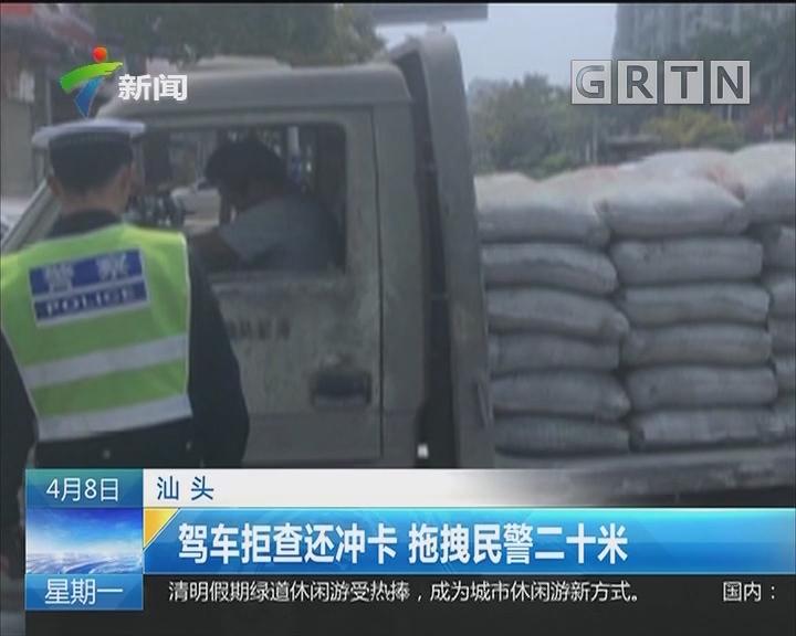 汕头:驾车拒查还冲卡 拖拽民警二十米